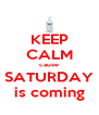 KEEP CALM cause SATURDAY is coming - Personalised Poster A4 size