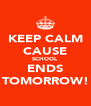KEEP CALM CAUSE SCHOOL ENDS TOMORROW! - Personalised Poster A4 size