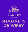 KEEP CALM CAUSE SHADAE IS  DE WIFEY - Personalised Poster A4 size