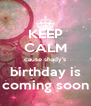 KEEP CALM cause shady's birthday is coming soon - Personalised Poster A4 size