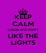 KEEP CALM CAUSE SHE DON'T LIKE THE LIGHTS - Personalised Poster A4 size