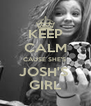 KEEP CALM CAUSE SHE'S  JOSH'S  GIRL - Personalised Poster A4 size