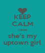 KEEP CALM 'cause she's my uptown girl - Personalised Poster A4 size