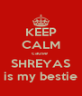 KEEP CALM cause  SHREYAS is my bestie - Personalised Poster A4 size
