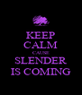 KEEP CALM CAUSE SLENDER IS COMING - Personalised Poster A4 size
