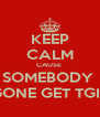 KEEP CALM CAUSE  SOMEBODY  GONE GET TGIS - Personalised Poster A4 size