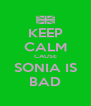 KEEP CALM CAUSE SONIA IS BAD - Personalised Poster A4 size