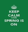 KEEP CALM CAUSE SPRING IS ON - Personalised Poster A4 size