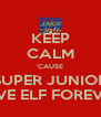 KEEP CALM 'CAUSE SUPER JUNIOR LOVE ELF FOREVER! - Personalised Poster A4 size