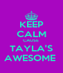 KEEP CALM CAUSE  TAYLA'S AWESOME  - Personalised Poster A4 size