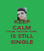 KEEP CALM CAUSE TAYLOR YORK IS STILL SINGLE - Personalised Poster A4 size