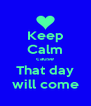 Keep Calm cause That day will come - Personalised Poster A4 size