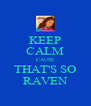 KEEP CALM CAUSE THAT'S SO RAVEN - Personalised Poster A4 size