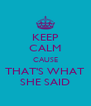 KEEP CALM CAUSE THAT'S WHAT SHE SAID - Personalised Poster A4 size