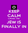 KEEP CALM CAUSE THE JEW IS FINALLY IN - Personalised Poster A4 size