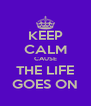 KEEP CALM CAUSE THE LIFE GOES ON - Personalised Poster A4 size