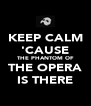 KEEP CALM 'CAUSE THE PHANTOM OF THE OPERA IS THERE - Personalised Poster A4 size