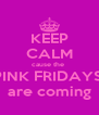KEEP CALM cause the  PINK FRIDAYS  are coming - Personalised Poster A4 size
