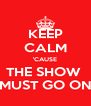 KEEP CALM 'CAUSE THE SHOW  MUST GO ON - Personalised Poster A4 size