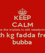 KEEP CALM cause the triplets is still steadymobin with kg fadda fresh bubba - Personalised Poster A4 size