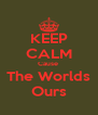KEEP CALM Cause  The Worlds Ours - Personalised Poster A4 size