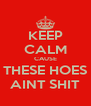 KEEP CALM CAUSE THESE HOES AINT SHIT - Personalised Poster A4 size