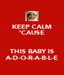 KEEP CALM 'CAUSE  THIS BABY IS A-D-O-R-A-B-L-E - Personalised Poster A4 size