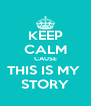 KEEP CALM CAUSE THIS IS MY  STORY - Personalised Poster A4 size