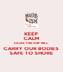 KEEP CALM CAUSE THIS SHIP WILL CARRY OUR BODIES SAFE TO SHORE - Personalised Poster A4 size