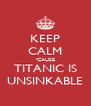 KEEP CALM 'CAUSE TITANIC IS UNSINKABLE - Personalised Poster A4 size
