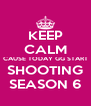 KEEP CALM CAUSE TODAY GG START SHOOTING SEASON 6 - Personalised Poster A4 size
