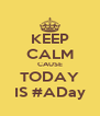 KEEP CALM CAUSE TODAY IS #ADay - Personalised Poster A4 size