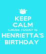 KEEP CALM CAUSE TODAY IS HENRIETTA'S BIRTHDAY  - Personalised Poster A4 size