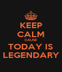 KEEP CALM CAUSE TODAY IS LEGENDARY - Personalised Poster A4 size