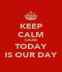 KEEP CALM CAUSE TODAY IS OUR DAY - Personalised Poster A4 size