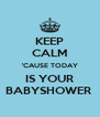KEEP CALM 'CAUSE TODAY IS YOUR BABYSHOWER  - Personalised Poster A4 size