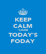KEEP CALM 'CAUSE TODAY'S FODAY - Personalised Poster A4 size