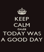 KEEP CALM CAUSE TODAY WAS A GOOD DAY - Personalised Poster A4 size