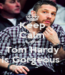 Keep Calm Cause Tom Hardy is Gorgeous  - Personalised Poster A4 size