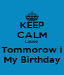 KEEP CALM Cause  Tommorow i My Birthday - Personalised Poster A4 size