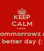 KEEP CALM cause  tommorrowz a better day (: - Personalised Poster A4 size