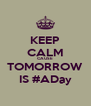 KEEP CALM CAUSE TOMORROW IS #ADay - Personalised Poster A4 size