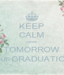 KEEP CALM cause  TOMORROW is our GRADUATION!! - Personalised Poster A4 size