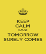 KEEP CALM CAUSE TOMORROW SURELY COMES - Personalised Poster A4 size