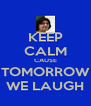 KEEP CALM CAUSE TOMORROW WE LAUGH - Personalised Poster A4 size