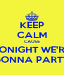 KEEP CALM CAUSE TONIGHT WE'RE GONNA PARTY - Personalised Poster A4 size