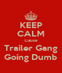 KEEP CALM Cause Trailer Gang Going Dumb - Personalised Poster A4 size