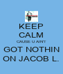 KEEP CALM CAUSE U AIN'T GOT NOTHIN ON JACOB L. - Personalised Poster A4 size