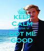 KEEP CALM CAUSE U GOT ME GOOD - Personalised Poster A4 size