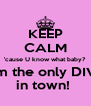 KEEP CALM 'cause U know what baby? I am the only DIVA  in town!  - Personalised Poster A4 size
